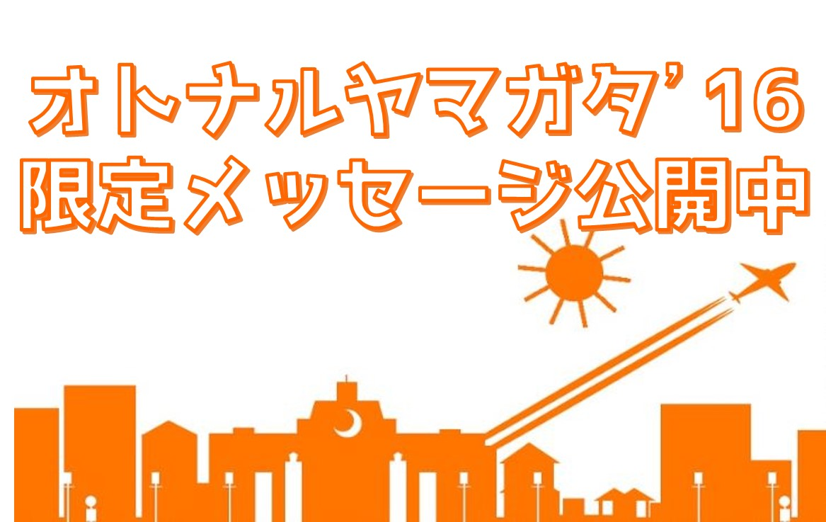 オトナルヤマガタ'16限定メッセージを公開中!